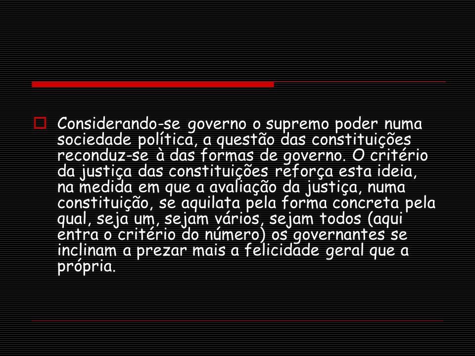 Considerando-se governo o supremo poder numa sociedade política, a questão das constituições reconduz-se à das formas de governo. O critério da justiç