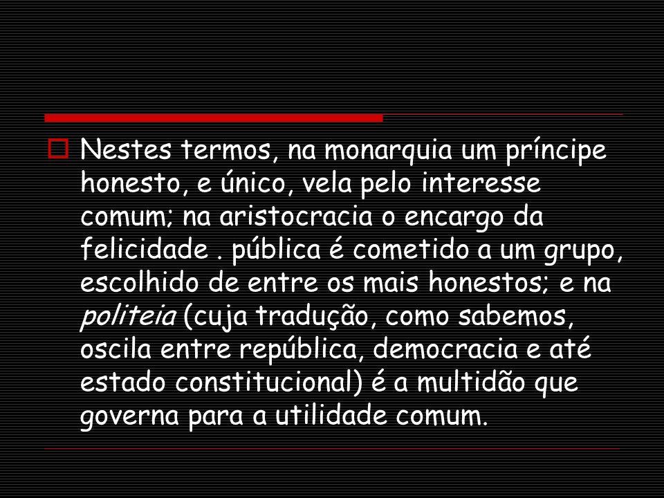 Nestes termos, na monarquia um príncipe honesto, e único, vela pelo interesse comum; na aristocracia o encargo da felicidade. pública é cometido a um