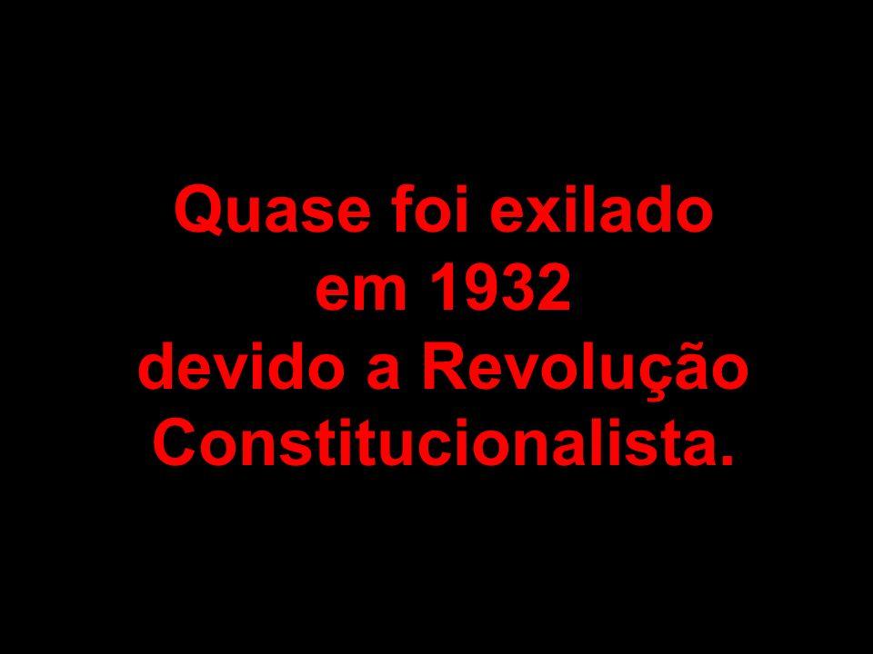 Quase foi exilado em 1932 devido a Revolução Constitucionalista.