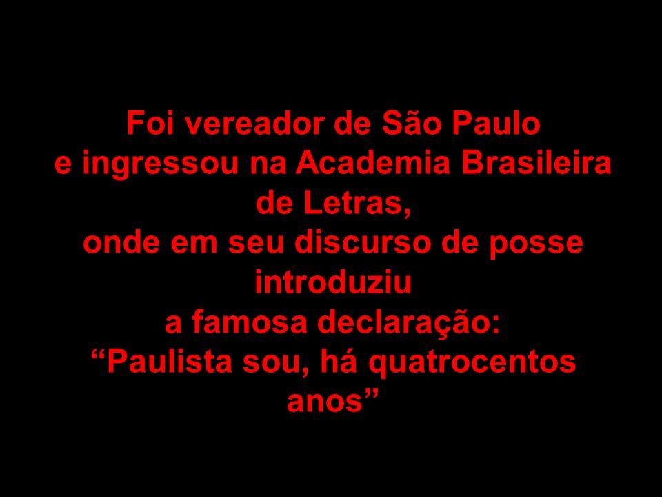 Foi vereador de São Paulo e ingressou na Academia Brasileira de Letras, onde em seu discurso de posse introduziu a famosa declaração: Paulista sou, há