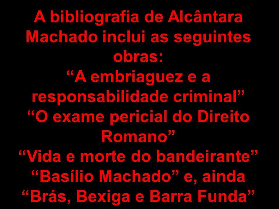 A bibliografia de Alcântara Machado inclui as seguintes obras: A embriaguez e a responsabilidade criminal O exame pericial do Direito Romano Vida e mo