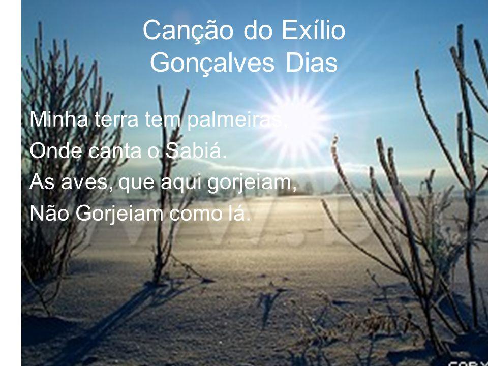 Canção do Exílio Gonçalves Dias Minha terra tem palmeiras, Onde canta o Sabiá. As aves, que aqui gorjeiam, Não Gorjeiam como lá.