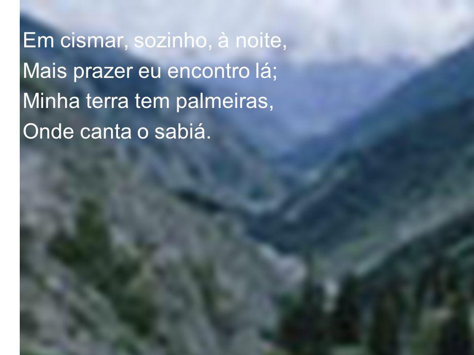 Minha terra tem primores, Que tais não encontro eu cá, Em cismar sozinho, à noite Mais prazer eu encontro lá; Minha terra tem palmeiras, Onde canta o Sabiá.