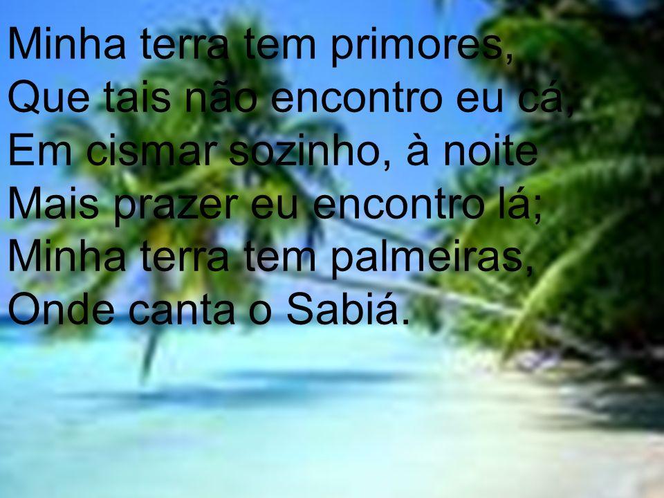 Não permita Deus que eu morra, Sem que eu volte para lá; Sem que desfrute os primores Que não encontro por cá;; Sem quinda aviste as palmeiras, Onde canta o Sabiá.