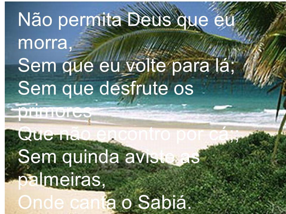 Não permita Deus que eu morra, Sem que eu volte para lá; Sem que desfrute os primores Que não encontro por cá;; Sem quinda aviste as palmeiras, Onde c