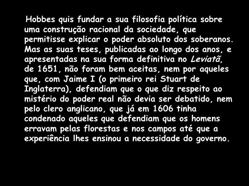Hobbes quis fundar a sua filosofia política sobre uma construção racional da sociedade, que permitisse explicar o poder absoluto dos soberanos. Mas as