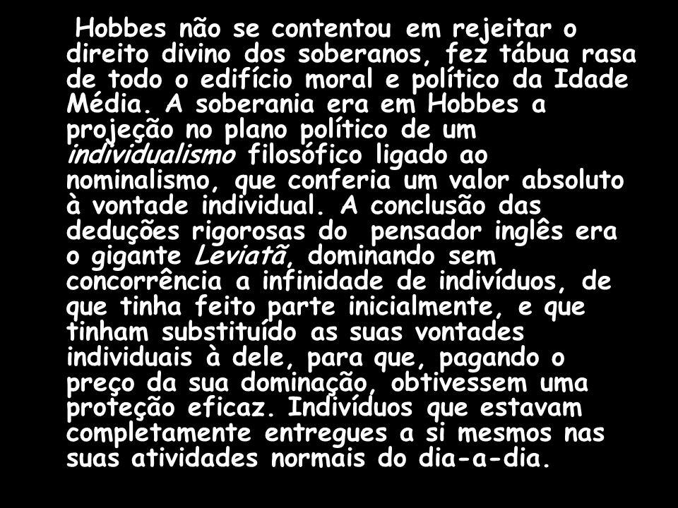 Hobbes não se contentou em rejeitar o direito divino dos soberanos, fez tábua rasa de todo o edifício moral e político da Idade Média. A soberania era