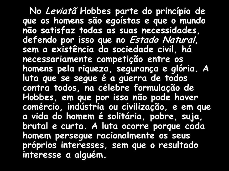 No Leviatã Hobbes parte do princípio de que os homens são egoístas e que o mundo não satisfaz todas as suas necessidades, defendo por isso que no Esta