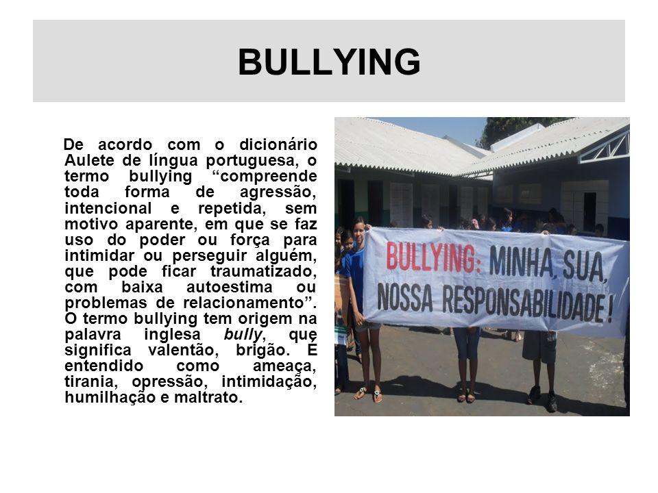 BULLYING De acordo com o dicionário Aulete de língua portuguesa, o termo bullying compreende toda forma de agressão, intencional e repetida, sem motiv