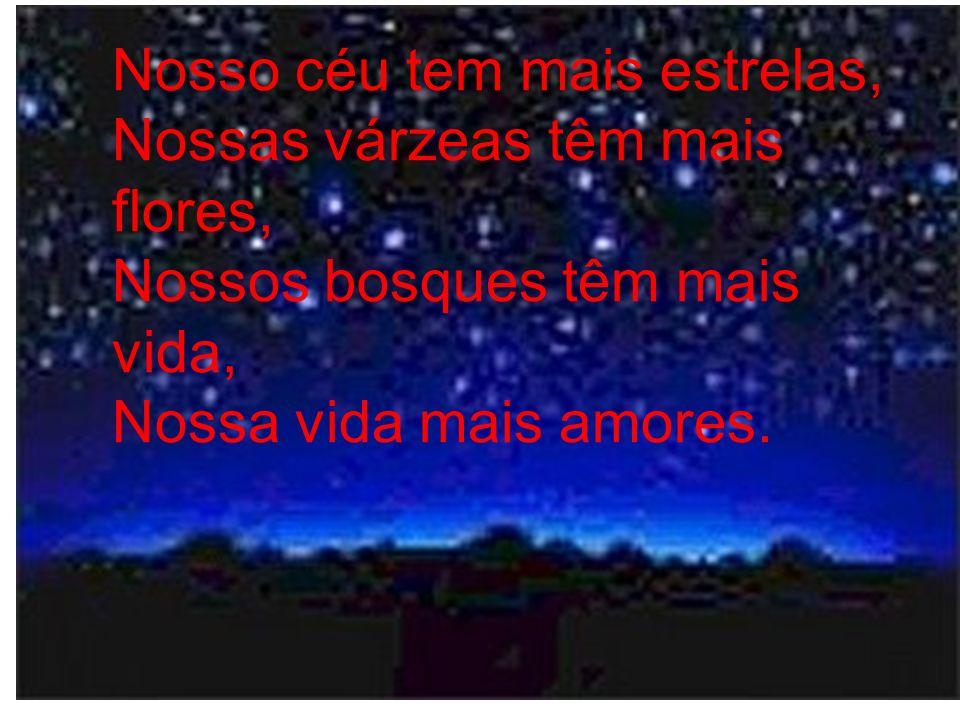 Nosso céu tem mais estrelas, Nossas várzeas têm mais flores, Nossos bosques têm mais vida, Nossa vida mais amores.
