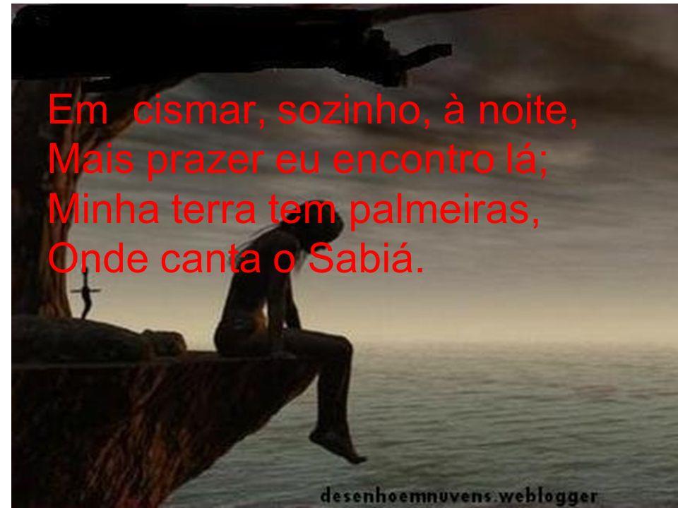 Em cismar, sozinho, à noite, Mais prazer eu encontro lá; Minha terra tem palmeiras, Onde canta o Sabiá.