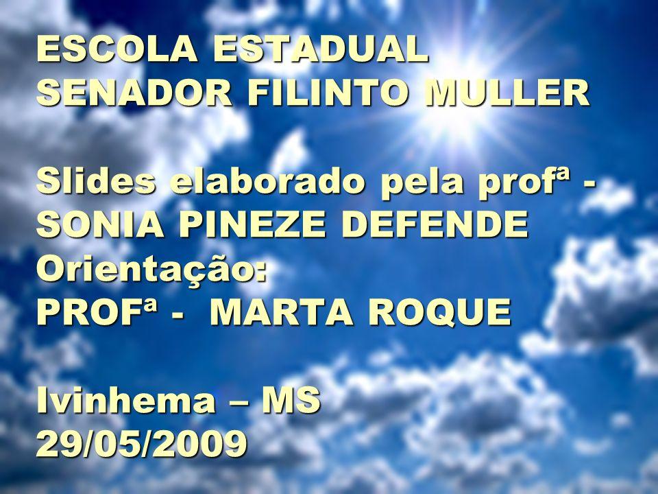 ESCOLA ESTADUAL SENADOR FILINTO MULLER Slides elaborado pela profª - SONIA PINEZE DEFENDE Orientação: PROFª - MARTA ROQUE Ivinhema – MS 29/05/2009