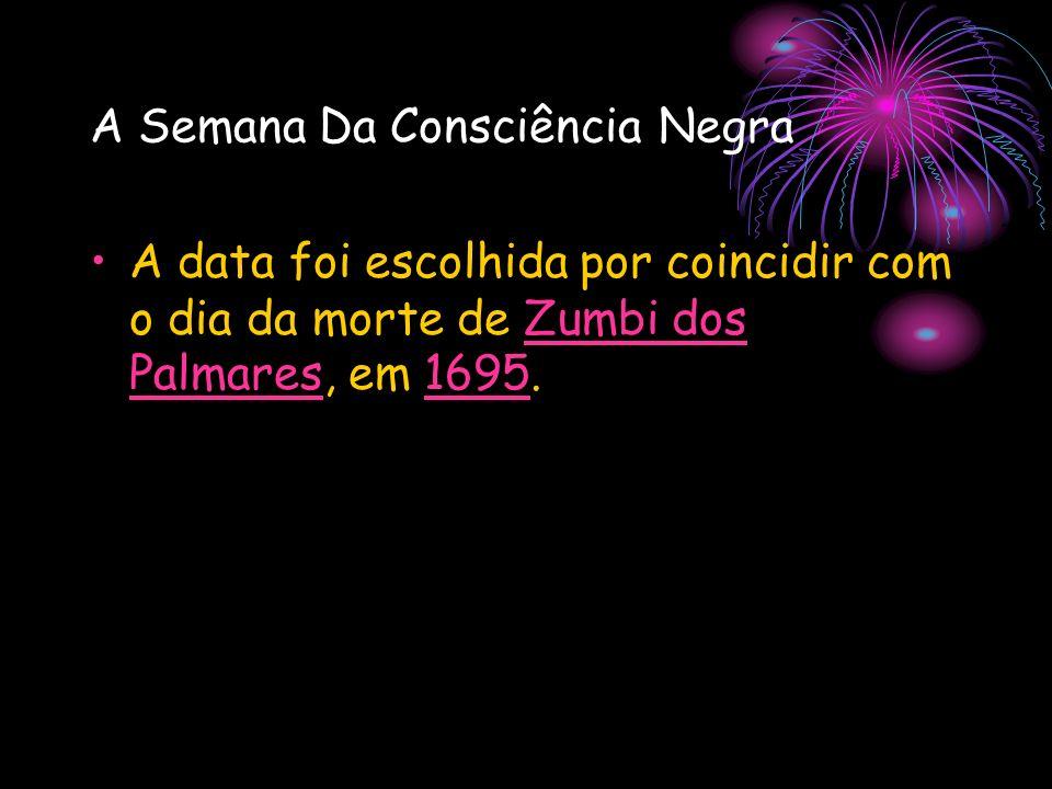 A Semana Da Consciência Negra A data foi escolhida por coincidir com o dia da morte de Zumbi dos Palmares, em 1695.Zumbi dos Palmares1695