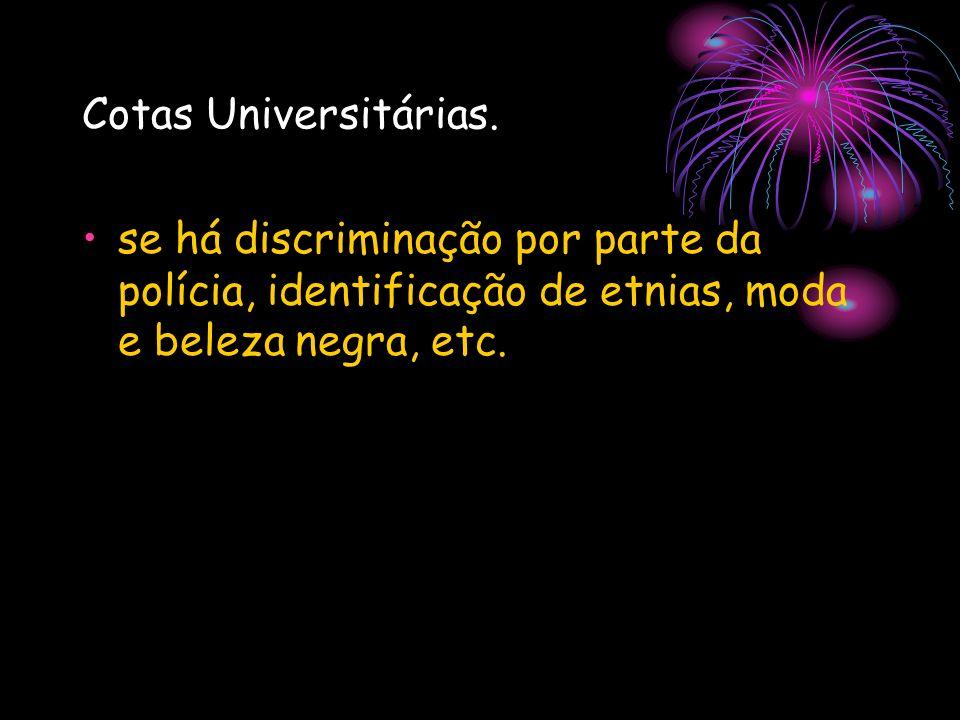Cotas Universitárias. se há discriminação por parte da polícia, identificação de etnias, moda e beleza negra, etc.