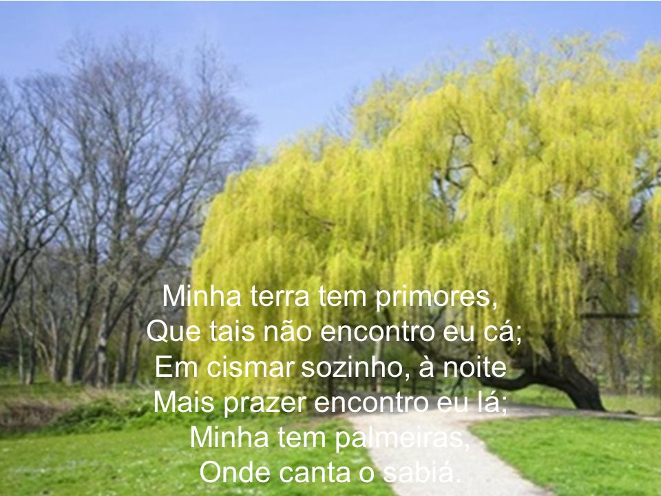 Não permita Deus que eu Morra, Sem que eu volto para lá; Sem que desfrute os primores Que não encontro por cá; Sem qu´inda aviste as palmeiras, Onde canta o sabiá.