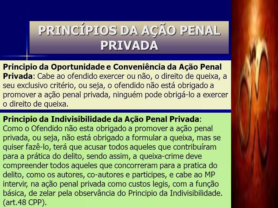 PRINCÍPIOS DA AÇÃO PENAL PRIVADA Principio da Oportunidade e Conveniência da Ação Penal Privada: Cabe ao ofendido exercer ou não, o direito de queixa,