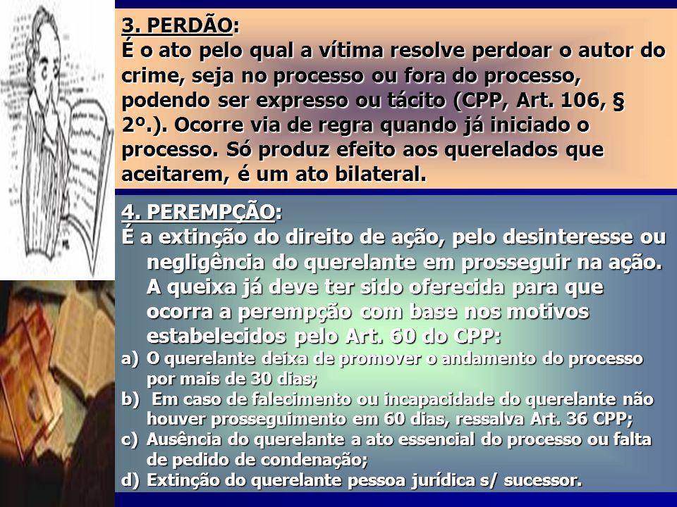 3. PERDÃO: É o ato pelo qual a vítima resolve perdoar o autor do crime, seja no processo ou fora do processo, podendo ser expresso ou tácito (CPP, Art