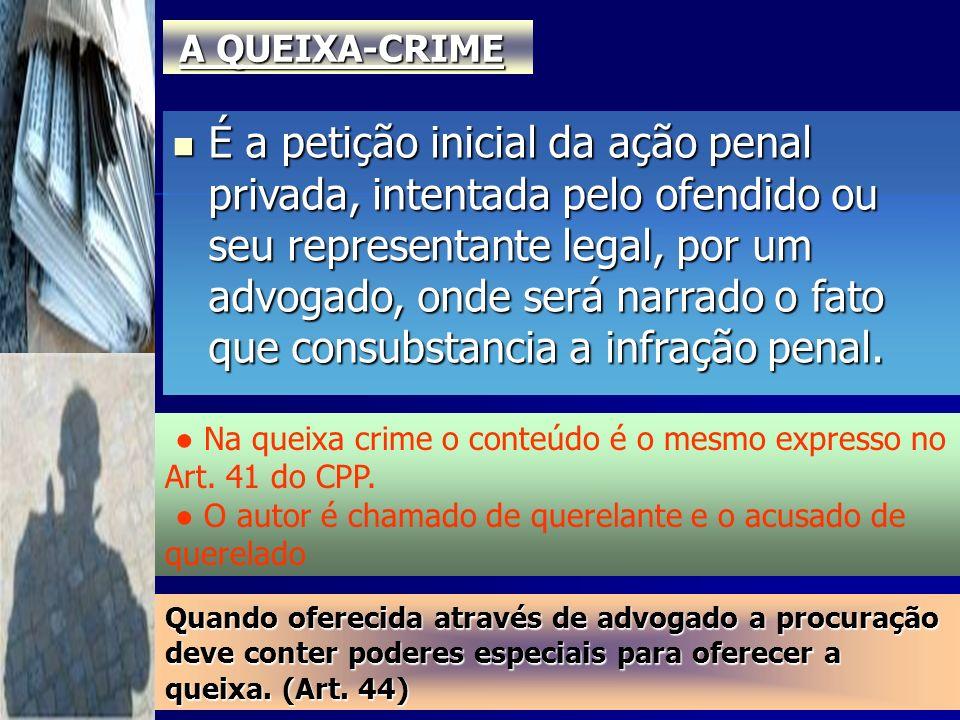 A QUEIXA-CRIME É a petição inicial da ação penal privada, intentada pelo ofendido ou seu representante legal, por um advogado, onde será narrado o fat
