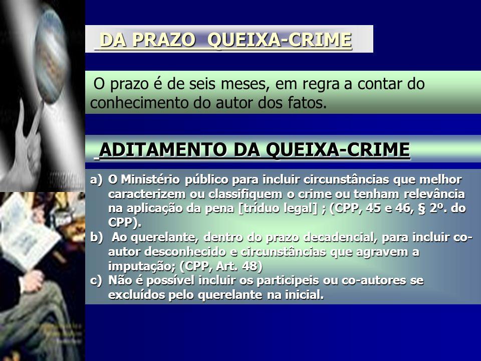 DA PRAZO QUEIXA-CRIME DA PRAZO QUEIXA-CRIME O prazo é de seis meses, em regra a contar do conhecimento do autor dos fatos. ADITAMENTO DA QUEIXA-CRIME