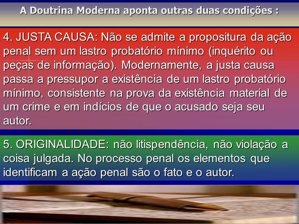 4. JUSTA CAUSA: Não se admite a propositura da ação penal sem um lastro probatório mínimo (inquérito ou peças de informação). Modernamente, a justa ca