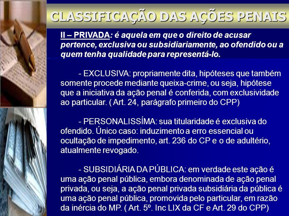 CLASSIFICAÇÃO DAS AÇÕES PENAIS II – PRIVADA: é aquela em que o direito de acusar pertence, exclusiva ou subsidiariamente, ao ofendido ou a quem tenha