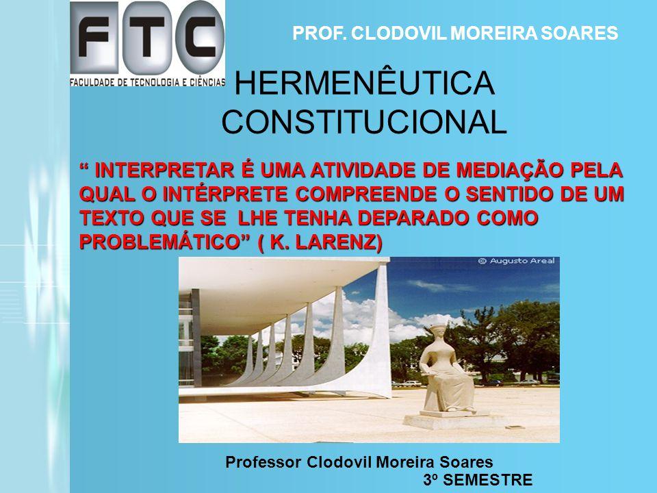 Professor Clodovil Moreira Soares HERMENÊUTICA CONSTITUCIONAL PROF. CLODOVIL MOREIRA SOARES 3º SEMESTRE INTERPRETAR É UMA ATIVIDADE DE MEDIAÇÃO PELA Q