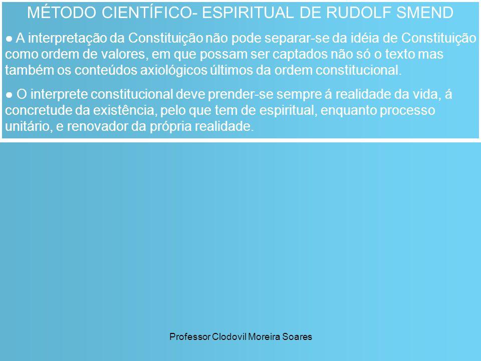 Professor Clodovil Moreira Soares MÉTODO CIENTÍFICO- ESPIRITUAL DE RUDOLF SMEND A interpretação da Constituição não pode separar-se da idéia de Consti