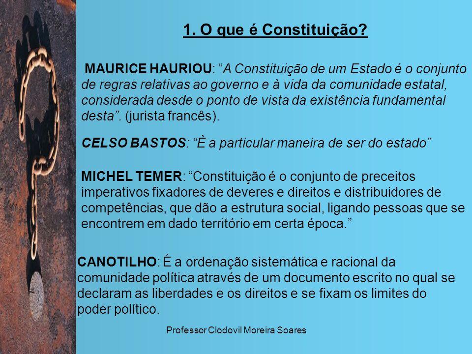 Professor Clodovil Moreira Soares 1. O que é Constituição? MAURICE HAURIOU: A Constituição de um Estado é o conjunto de regras relativas ao governo e