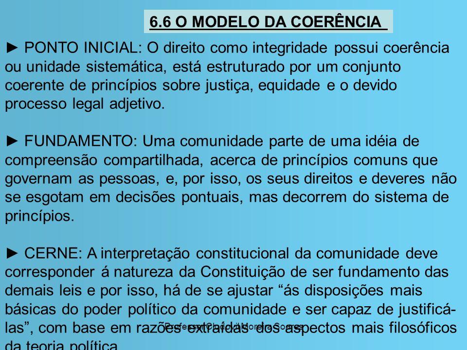 Professor Clodovil Moreira Soares 6.6 O MODELO DA COERÊNCIA PONTO INICIAL: O direito como integridade possui coerência ou unidade sistemática, está es