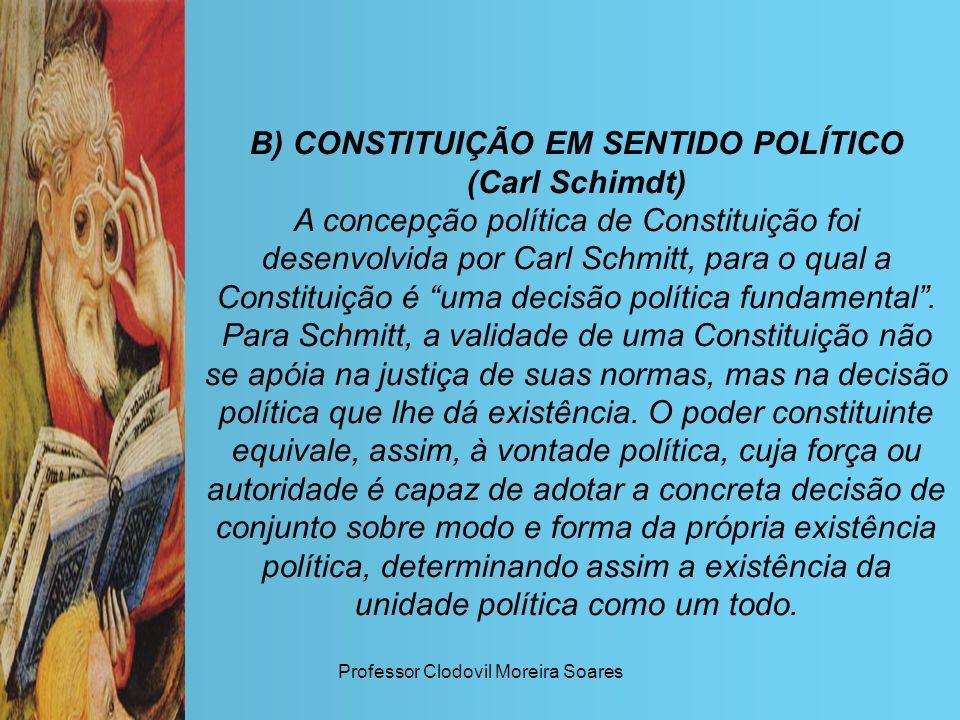 Professor Clodovil Moreira Soares B) CONSTITUIÇÃO EM SENTIDO POLÍTICO (Carl Schimdt) A concepção política de Constituição foi desenvolvida por Carl Sc