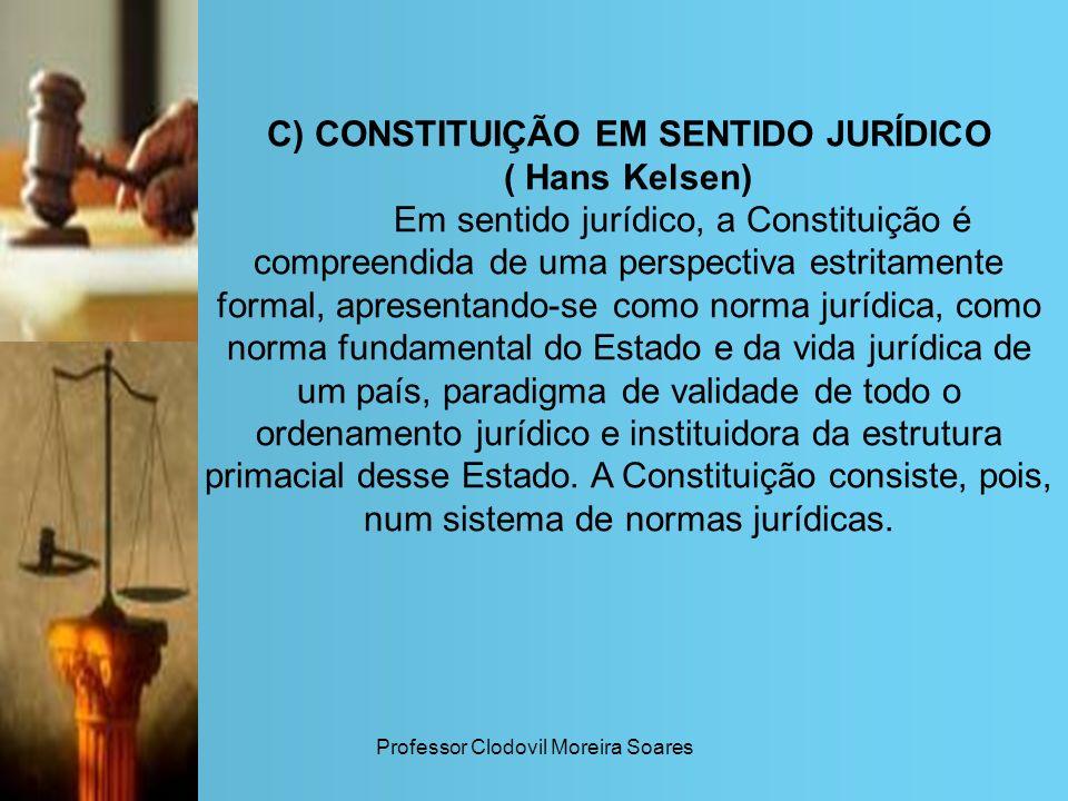 Professor Clodovil Moreira Soares C) CONSTITUIÇÃO EM SENTIDO JURÍDICO ( Hans Kelsen) Em sentido jurídico, a Constituição é compreendida de uma perspec