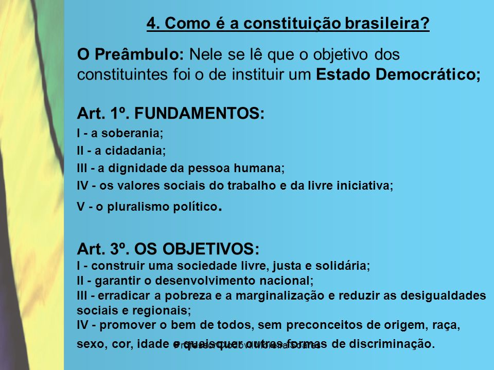 Professor Clodovil Moreira Soares 4. Como é a constituição brasileira? O Preâmbulo: Nele se lê que o objetivo dos constituintes foi o de instituir um