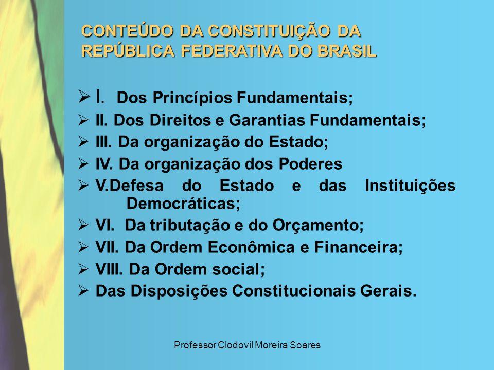 Professor Clodovil Moreira Soares CONTEÚDO DA CONSTITUIÇÃO DA REPÚBLICA FEDERATIVA DO BRASIL I. Dos Princípios Fundamentais; II. Dos Direitos e Garant
