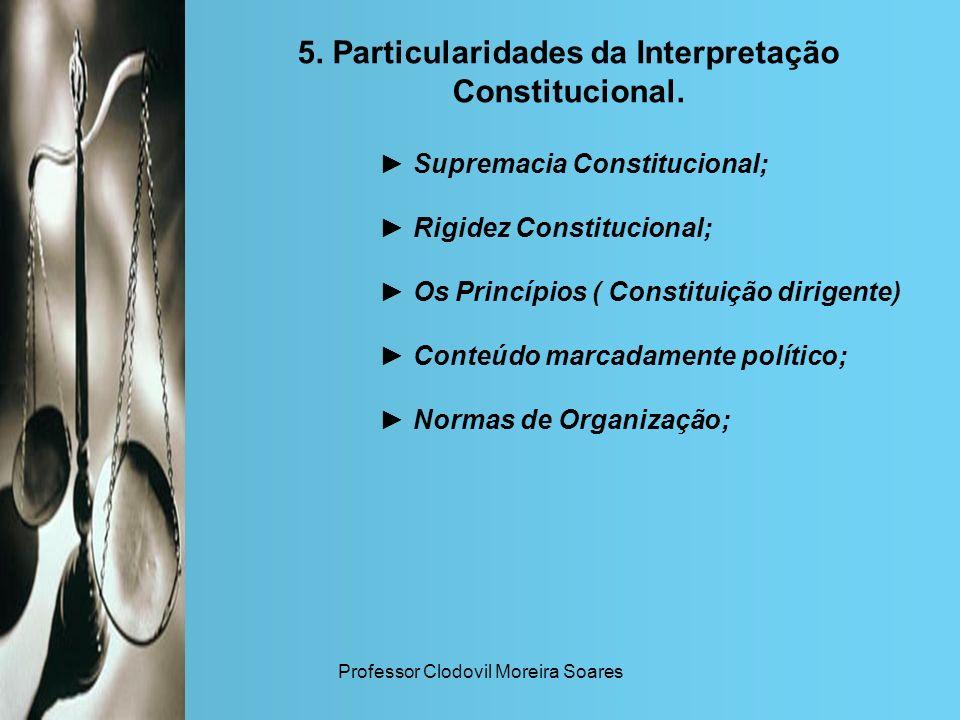 Professor Clodovil Moreira Soares 5. Particularidades da Interpretação Constitucional. Supremacia Constitucional; Rigidez Constitucional; Os Princípio
