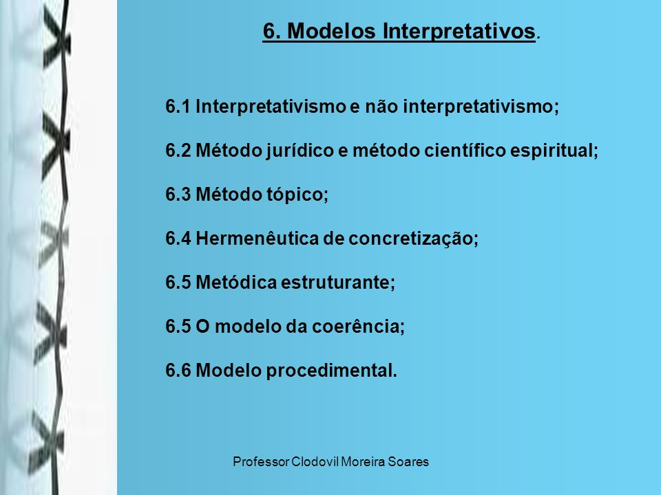 Professor Clodovil Moreira Soares 6. Modelos Interpretativos. 6.1 Interpretativismo e não interpretativismo; 6.2 Método jurídico e método científico e