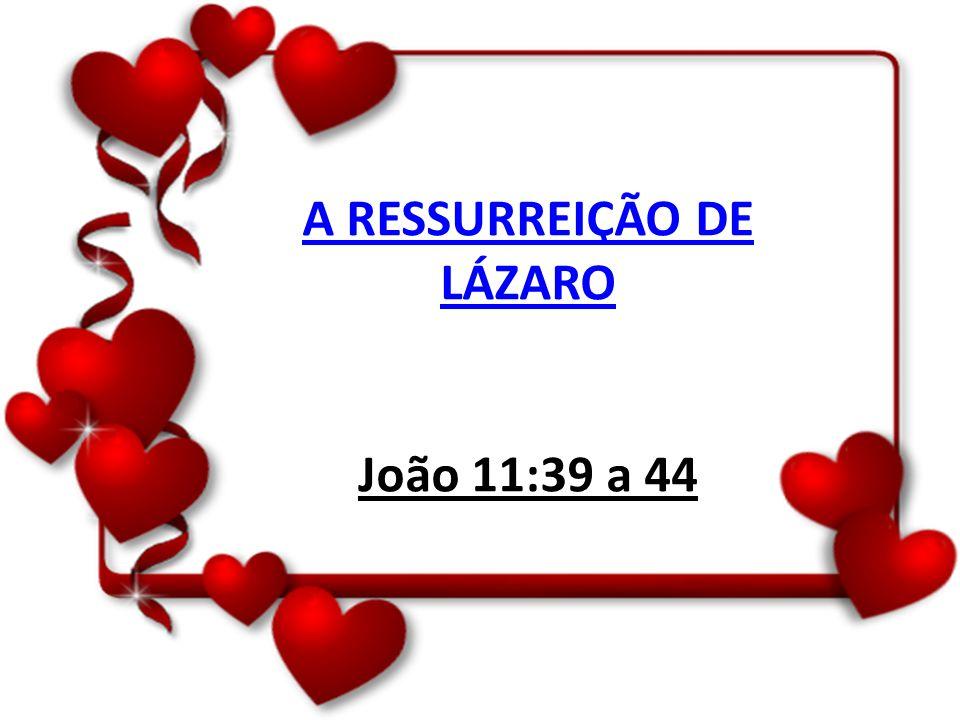 A RESSURREIÇÃO DE LÁZARO João 11:39 a 44
