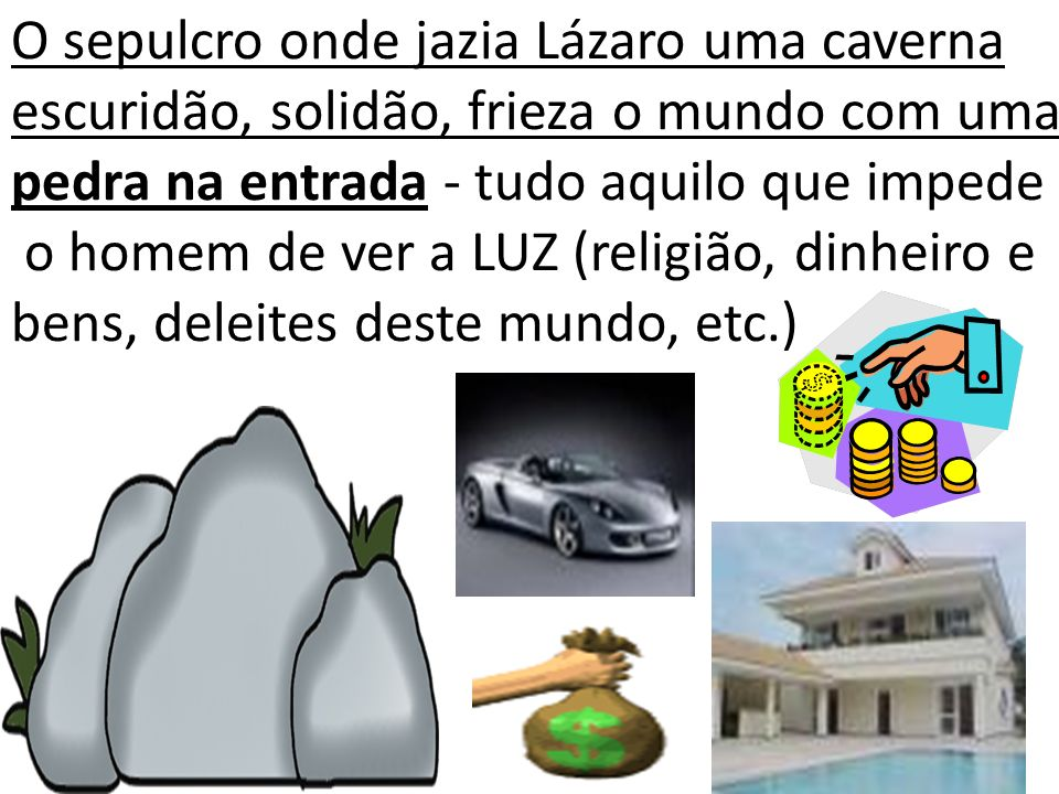 O sepulcro onde jazia Lázaro uma caverna escuridão, solidão, frieza o mundo com uma pedra na entrada - tudo aquilo que impede o homem de ver a LUZ (re