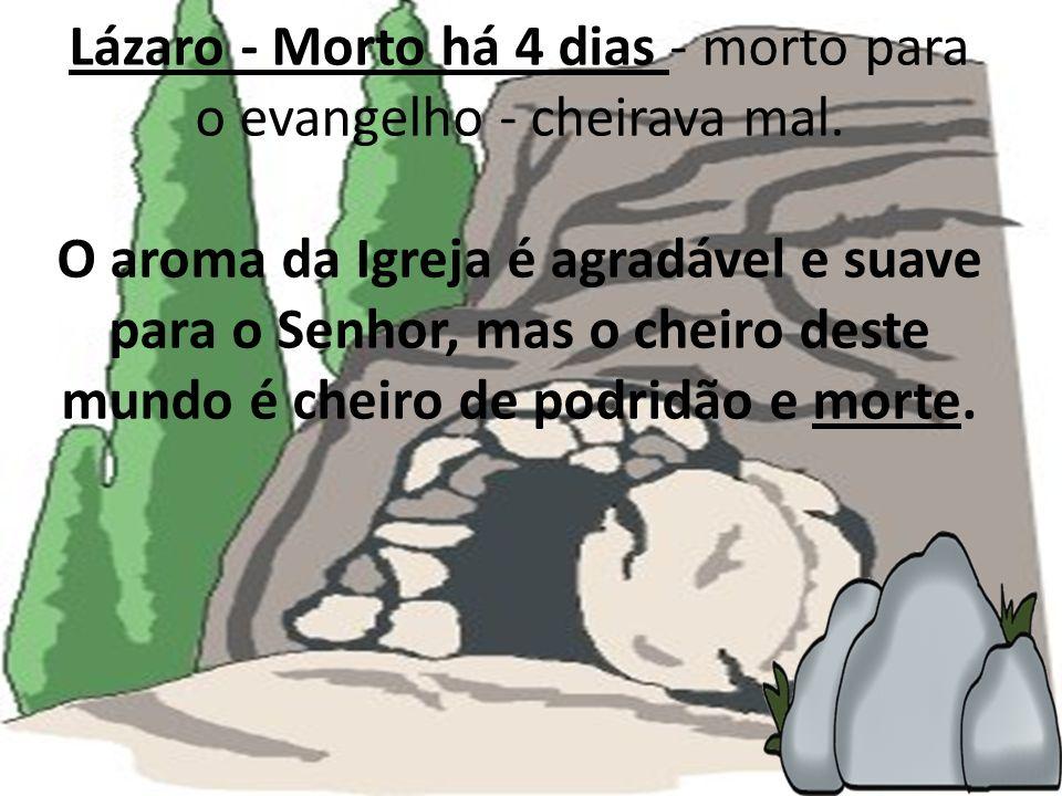 Lázaro - Morto há 4 dias - morto para o evangelho - cheirava mal. O aroma da Igreja é agradável e suave para o Senhor, mas o cheiro deste mundo é chei