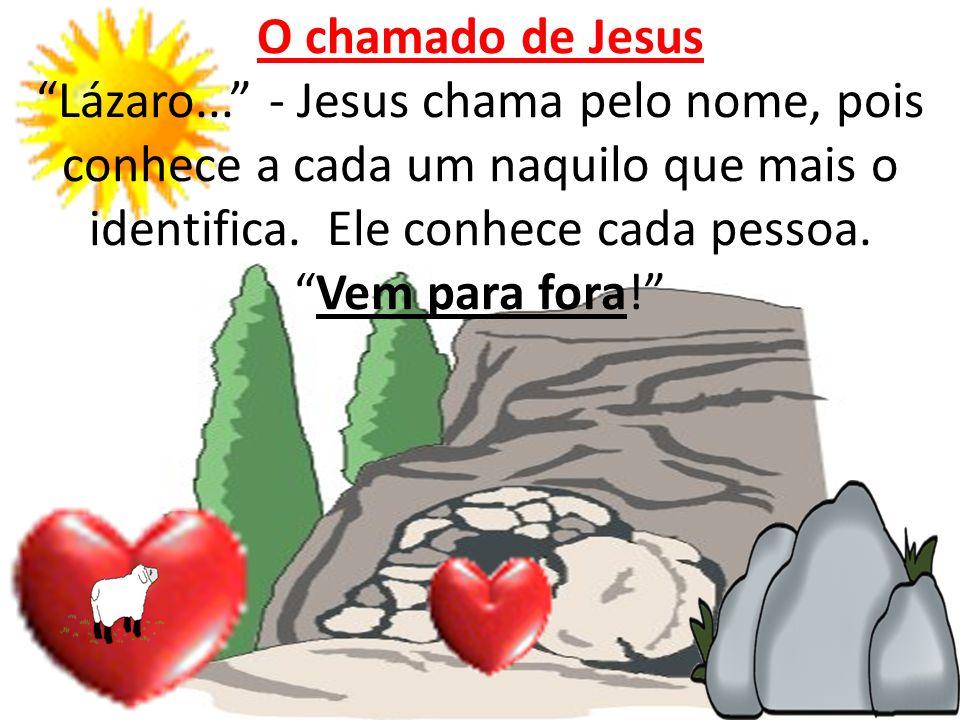 O chamado de Jesus Lázaro... - Jesus chama pelo nome, pois conhece a cada um naquilo que mais o identifica. Ele conhece cada pessoa.Vem para fora!