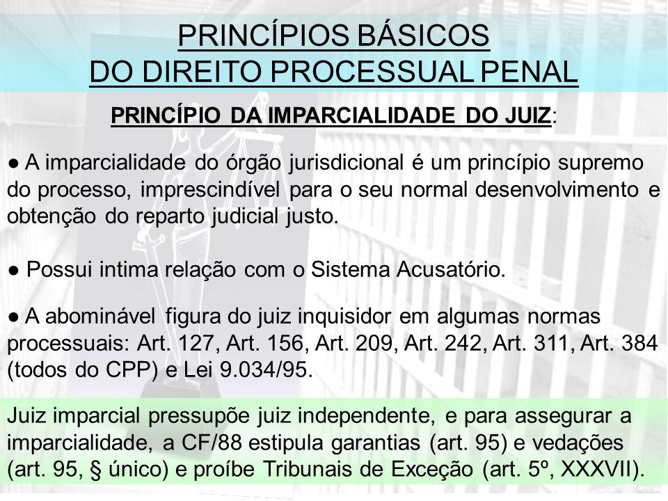 PRINCÍPIOS BÁSICOS DO DIREITO PROCESSUAL PENAL PRINCÍPIO DA IMPARCIALIDADE DO JUIZ: A imparcialidade do órgão jurisdicional é um princípio supremo do processo, imprescindível para o seu normal desenvolvimento e obtenção do reparto judicial justo.