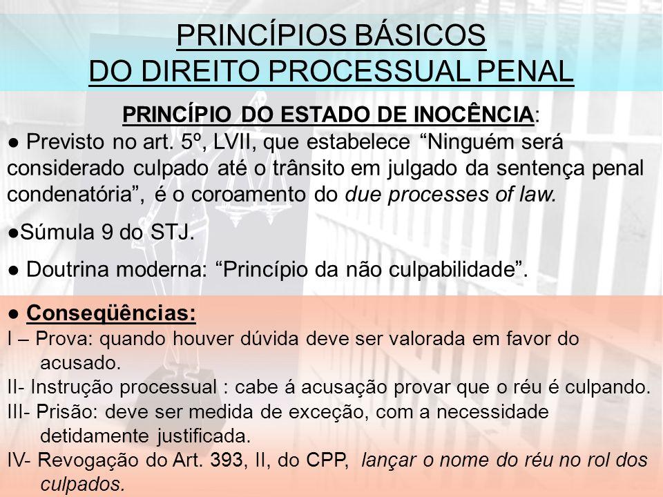PRINCÍPIOS BÁSICOS DO DIREITO PROCESSUAL PENAL PRINCÍPIO DO ESTADO DE INOCÊNCIA: Previsto no art.