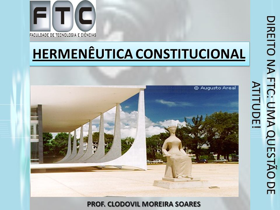 HERMENÊUTICA CONSTITUCIONAL PROF. CLODOVIL MOREIRA SOARES DIREITO NA FTC: UMA QUESTÃO DE ATITUDE!