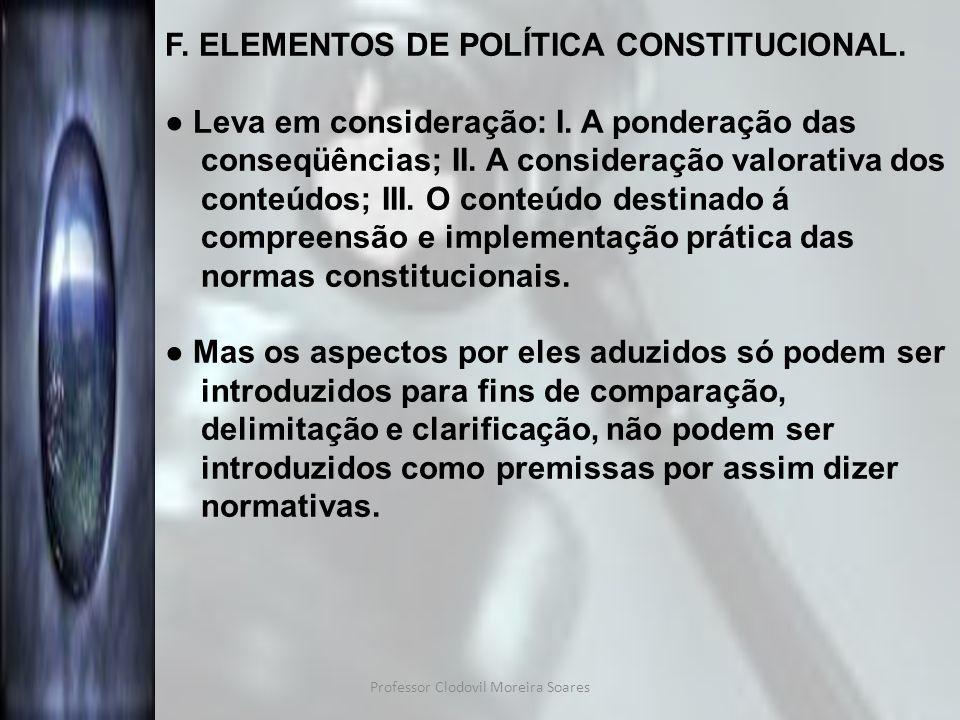 Professor Clodovil Moreira Soares F. ELEMENTOS DE POLÍTICA CONSTITUCIONAL. Leva em consideração: I. A ponderação das conseqüências; II. A consideração