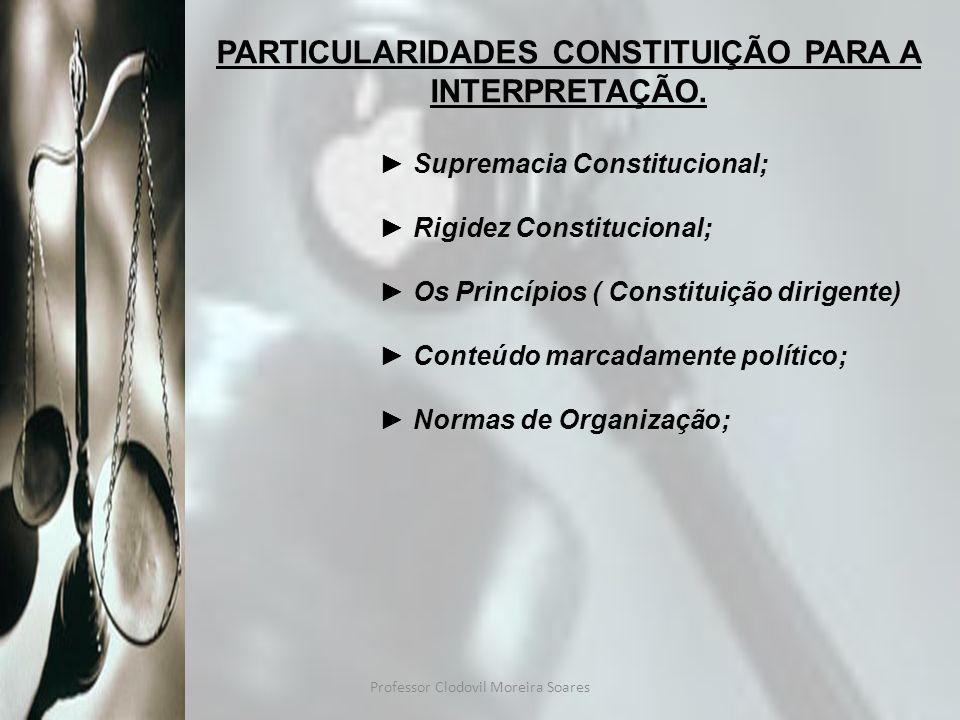 Professor Clodovil Moreira Soares PARTICULARIDADES CONSTITUIÇÃO PARA A INTERPRETAÇÃO. Supremacia Constitucional; Rigidez Constitucional; Os Princípios