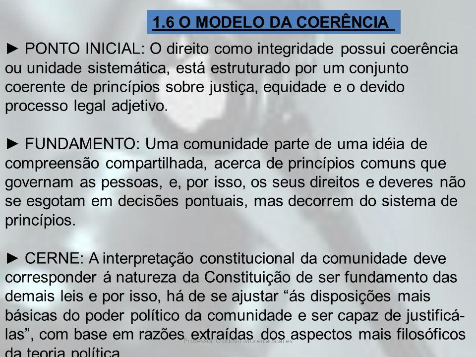 Professor Clodovil Moreira Soares 1.6 O MODELO DA COERÊNCIA PONTO INICIAL: O direito como integridade possui coerência ou unidade sistemática, está es