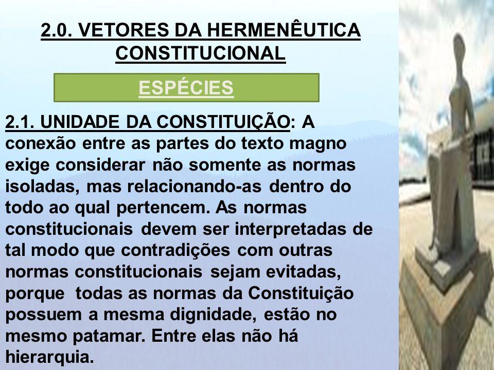2.0. VETORES DA HERMENÊUTICA CONSTITUCIONAL 2.1. UNIDADE DA CONSTITUIÇÃO: A conexão entre as partes do texto magno exige considerar não somente as nor