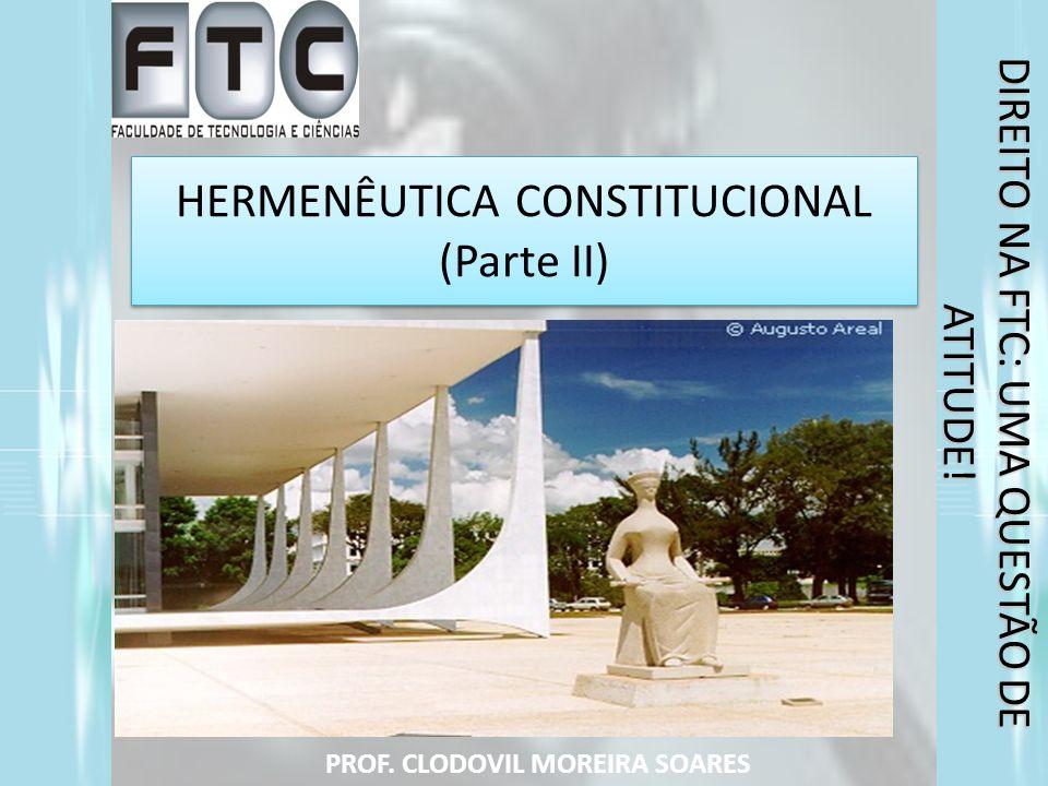 HERMENÊUTICA CONSTITUCIONAL (Parte II) PROF. CLODOVIL MOREIRA SOARES DIREITO NA FTC: UMA QUESTÃO DE ATITUDE!