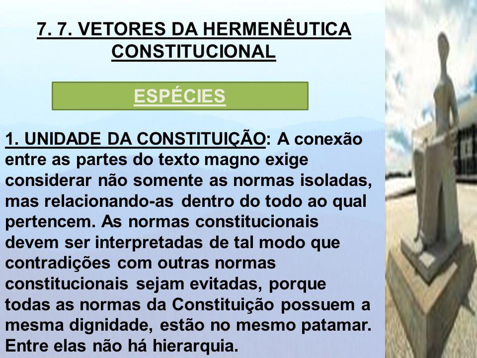 7. 7. VETORES DA HERMENÊUTICA CONSTITUCIONAL 1. UNIDADE DA CONSTITUIÇÃO: A conexão entre as partes do texto magno exige considerar não somente as norm