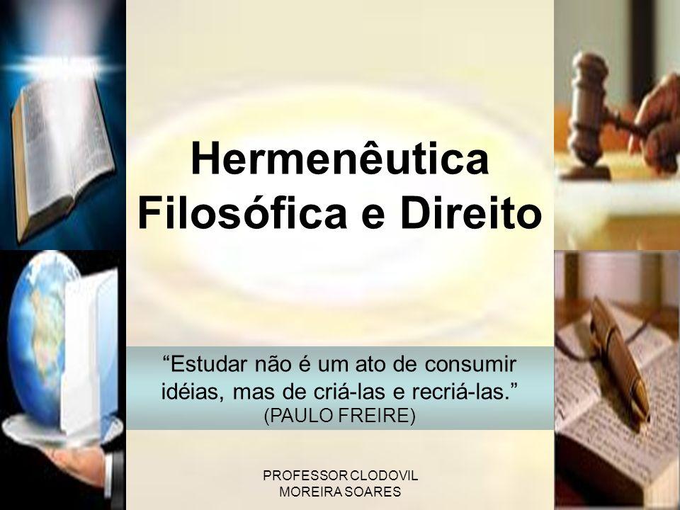 PROFESSOR CLODOVIL MOREIRA SOARES Hermenêutica Filosófica e Direito Estudar não é um ato de consumir idéias, mas de criá-las e recriá-las. (PAULO FREI