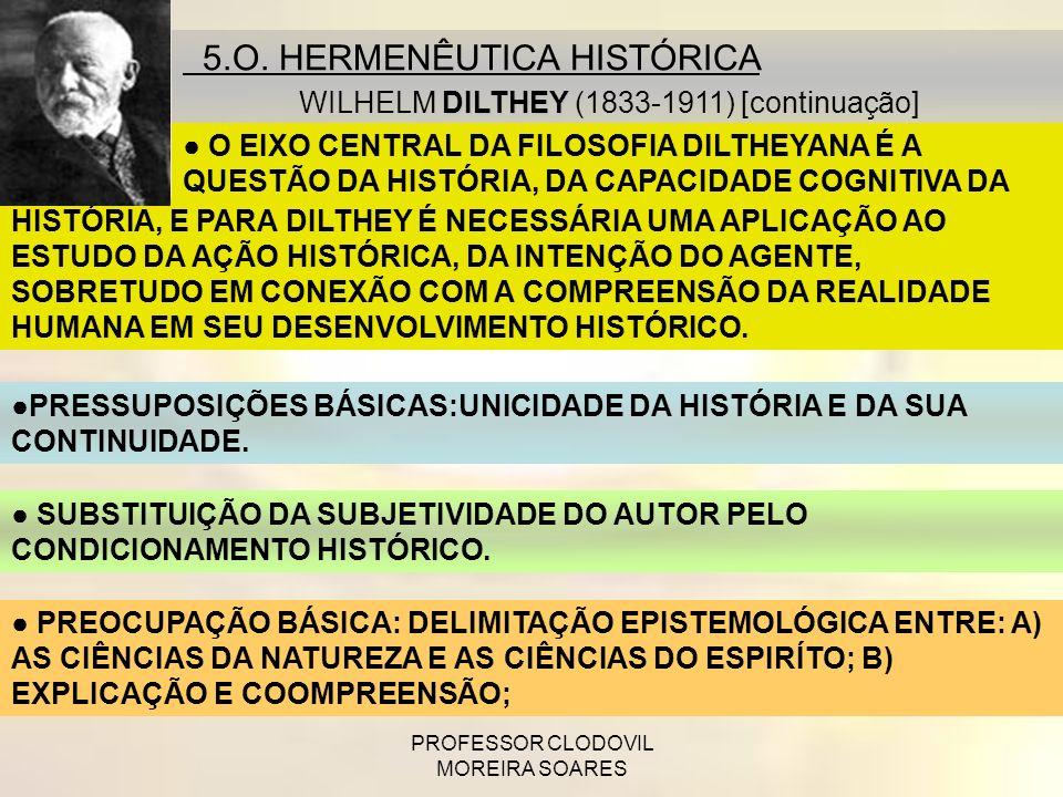 PROFESSOR CLODOVIL MOREIRA SOARES 5.O. HERMENÊUTICA HISTÓRICA DILTHEY WILHELM DILTHEY (1833-1911) [continuação] HISTÓRIA, E PARA DILTHEY É NECESSÁRIA